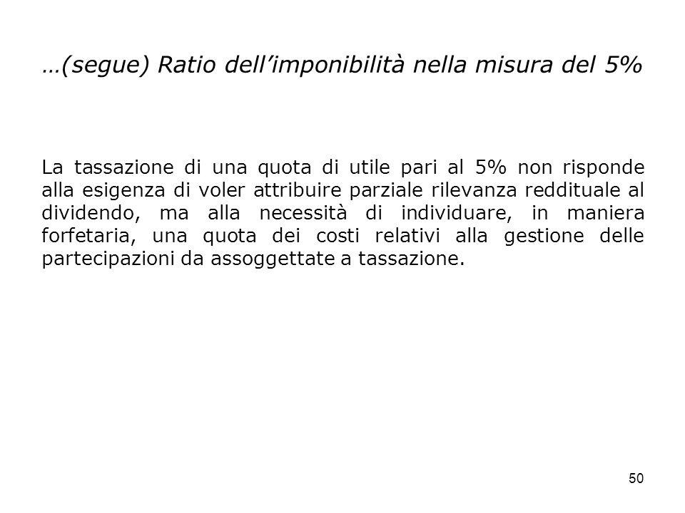 50 …(segue) Ratio dellimponibilità nella misura del 5% La tassazione di una quota di utile pari al 5% non risponde alla esigenza di voler attribuire p