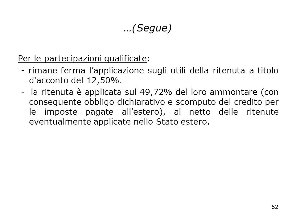 52 …(Segue) Per le partecipazioni qualificate: - rimane ferma lapplicazione sugli utili della ritenuta a titolo dacconto del 12,50%. - la ritenuta è a