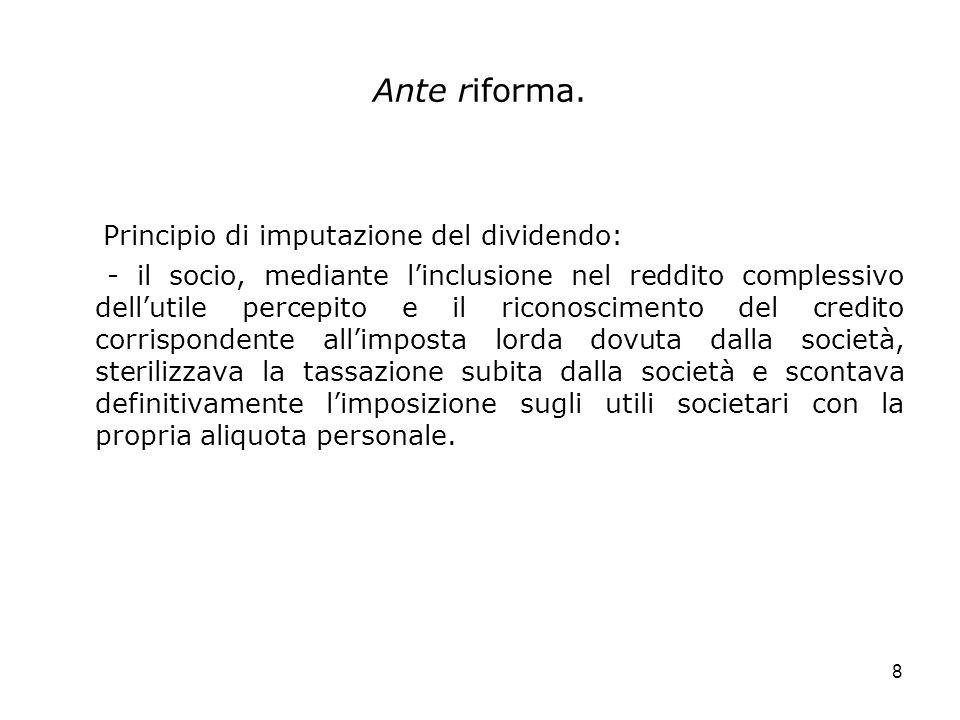 8 Ante riforma. Principio di imputazione del dividendo: - il socio, mediante linclusione nel reddito complessivo dellutile percepito e il riconoscimen