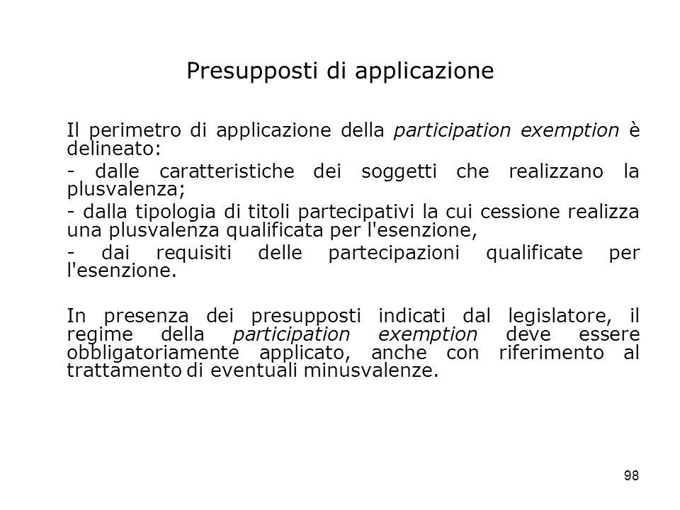 98 Presupposti di applicazione Il perimetro di applicazione della participation exemption è delineato: - dalle caratteristiche dei soggetti che realiz