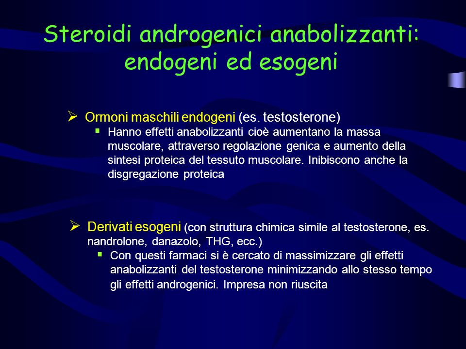 Steroidi androgenici anabolizzanti: endogeni ed esogeni Ormoni maschili endogeni (es. testosterone) Hanno effetti anabolizzanti cioè aumentano la mass