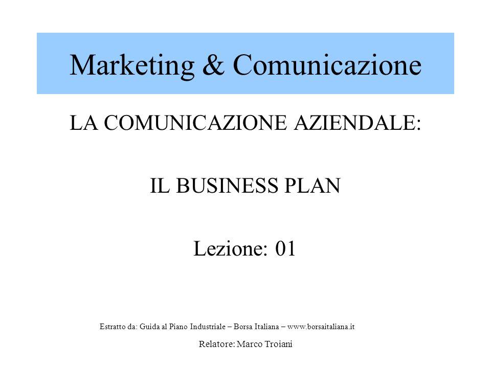 Relatore: Marco Troiani Marketing & Comunicazione LA COMUNICAZIONE AZIENDALE: IL BUSINESS PLAN Lezione: 01 Estratto da: Guida al Piano Industriale – Borsa Italiana – www.borsaitaliana.it