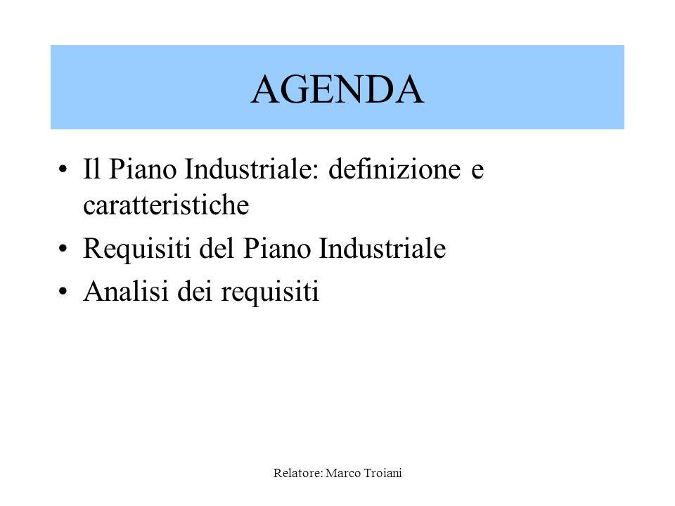 Relatore: Marco Troiani I Requisiti Fondamentali del Piano Industriale sono dunque i seguenti: 1.La Sostenibilità Finanziaria, ovvero lassenza di gravi squilibri nella struttura finanziaria; 2.La Coerenza dei piani predisposti, ovvero lassenza di fattori di incoerenza, 3.LAttendibilità che fa riferimento alla fondatezza degli elementi di riscontro delle ipotesi contenute nel piano medesimo.