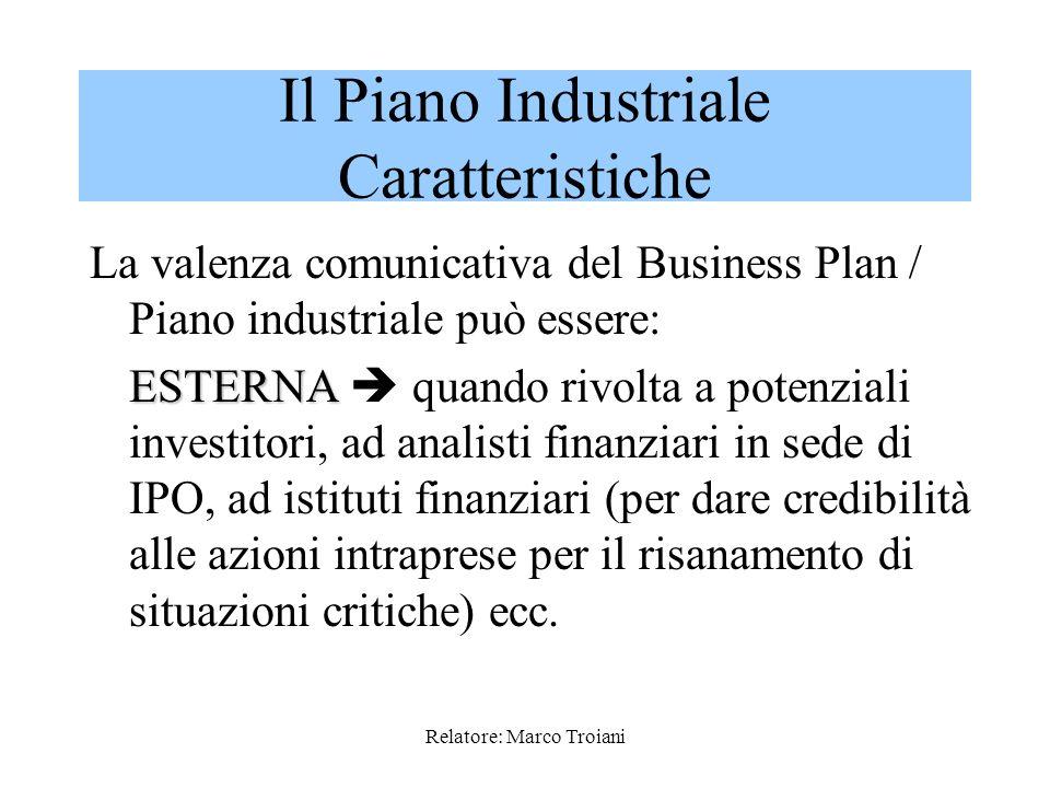 Relatore: Marco Troiani La valenza comunicativa del Business Plan / Piano industriale può essere: ESTERNA ESTERNA quando rivolta a potenziali investitori, ad analisti finanziari in sede di IPO, ad istituti finanziari (per dare credibilità alle azioni intraprese per il risanamento di situazioni critiche) ecc.