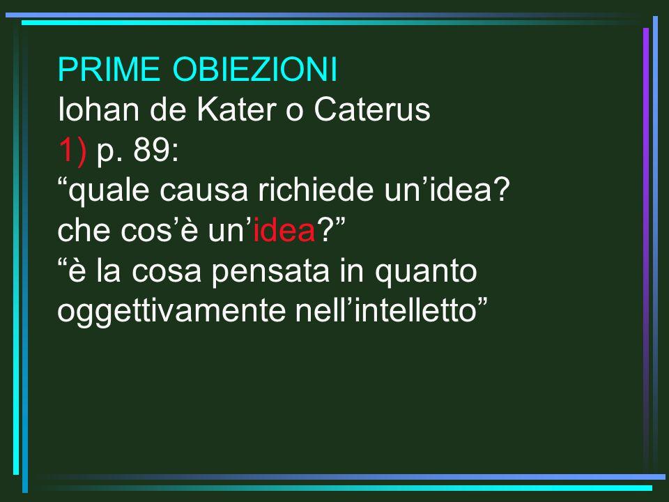 PRIME OBIEZIONI Iohan de Kater o Caterus 1) p. 89: quale causa richiede unidea? che cosè unidea? è la cosa pensata in quanto oggettivamente nellintell