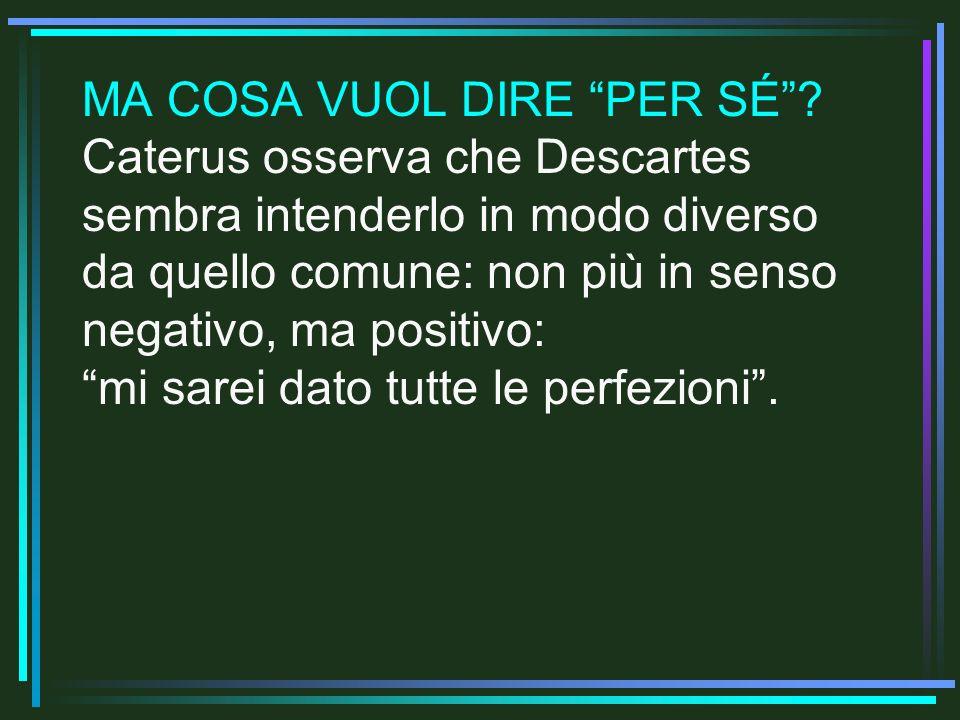 MA COSA VUOL DIRE PER SÉ? Caterus osserva che Descartes sembra intenderlo in modo diverso da quello comune: non più in senso negativo, ma positivo: mi