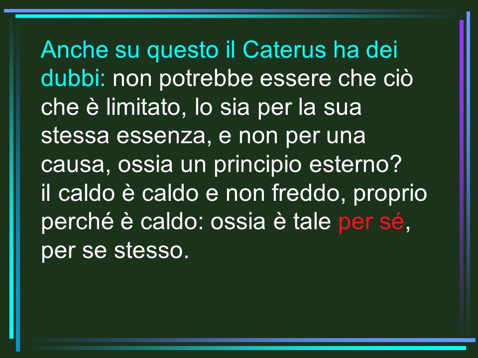 Anche su questo il Caterus ha dei dubbi: non potrebbe essere che ciò che è limitato, lo sia per la sua stessa essenza, e non per una causa, ossia un principio esterno.