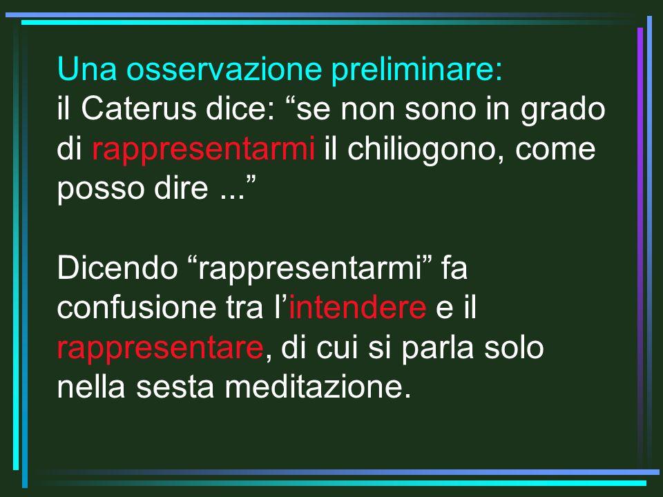 Una osservazione preliminare: il Caterus dice: se non sono in grado di rappresentarmi il chiliogono, come posso dire... Dicendo rappresentarmi fa conf