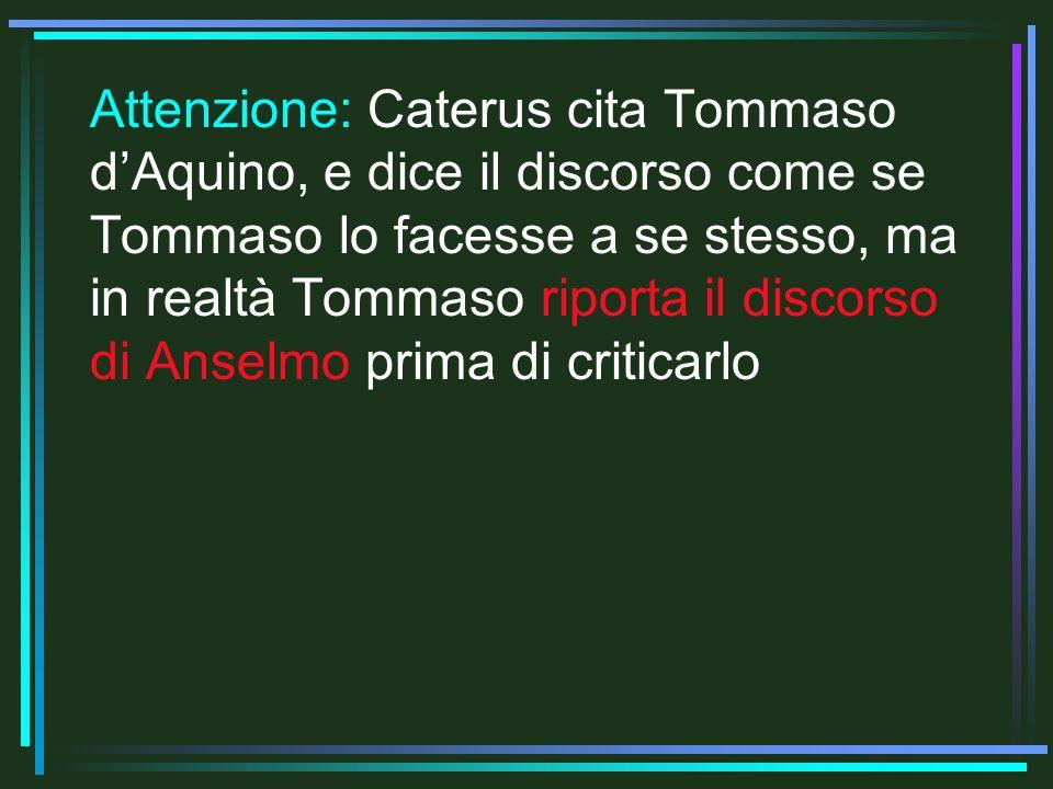 Attenzione: Caterus cita Tommaso dAquino, e dice il discorso come se Tommaso lo facesse a se stesso, ma in realtà Tommaso riporta il discorso di Anselmo prima di criticarlo