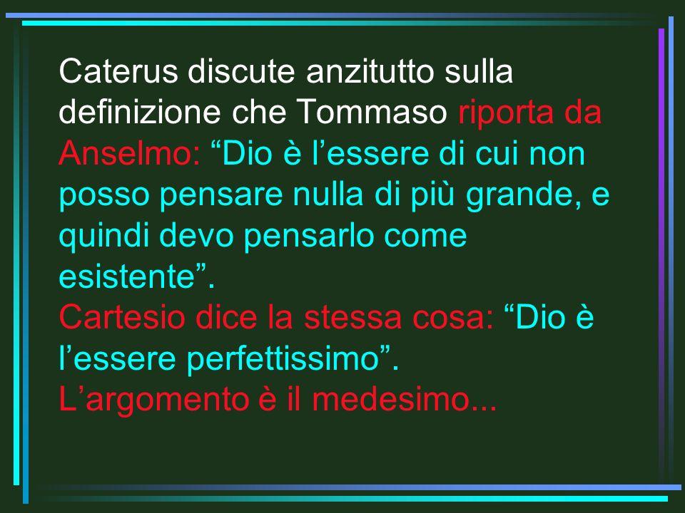 Caterus discute anzitutto sulla definizione che Tommaso riporta da Anselmo: Dio è lessere di cui non posso pensare nulla di più grande, e quindi devo pensarlo come esistente.