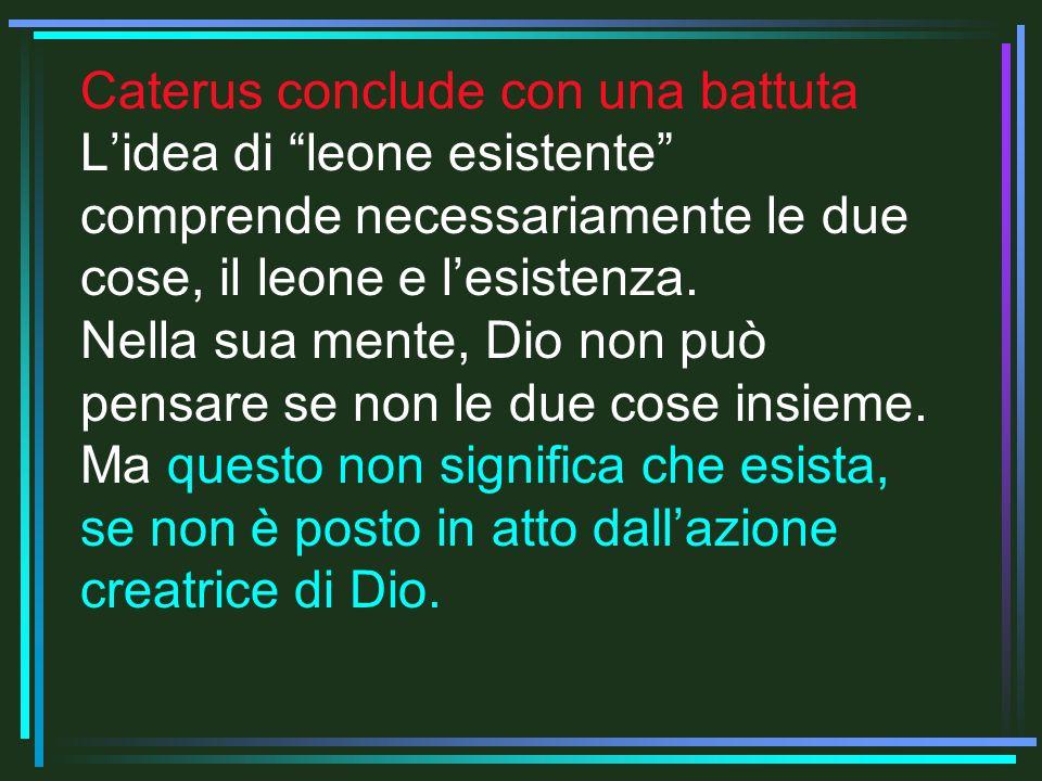 Caterus conclude con una battuta Lidea di leone esistente comprende necessariamente le due cose, il leone e lesistenza. Nella sua mente, Dio non può p