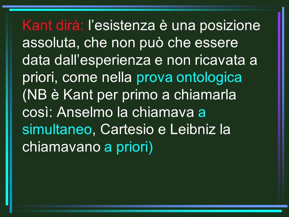 Kant dirà: lesistenza è una posizione assoluta, che non può che essere data dallesperienza e non ricavata a priori, come nella prova ontologica (NB è