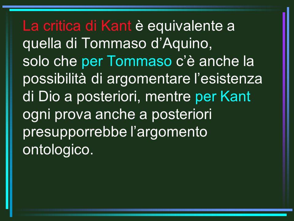 La critica di Kant è equivalente a quella di Tommaso dAquino, solo che per Tommaso cè anche la possibilità di argomentare lesistenza di Dio a posteriori, mentre per Kant ogni prova anche a posteriori presupporrebbe largomento ontologico.
