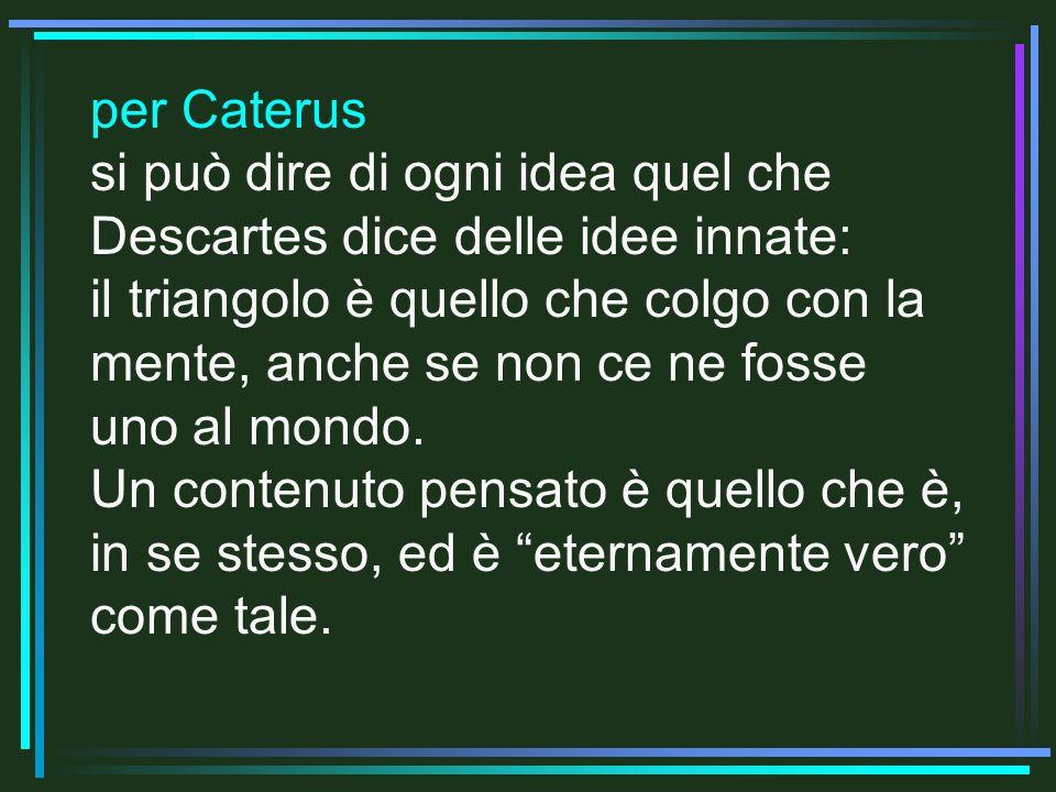 per Caterus si può dire di ogni idea quel che Descartes dice delle idee innate: il triangolo è quello che colgo con la mente, anche se non ce ne fosse