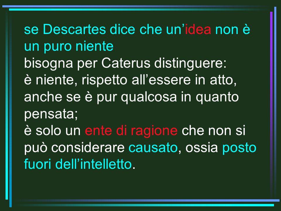 se Descartes dice che unidea non è un puro niente bisogna per Caterus distinguere: è niente, rispetto allessere in atto, anche se è pur qualcosa in quanto pensata; è solo un ente di ragione che non si può considerare causato, ossia posto fuori dellintelletto.