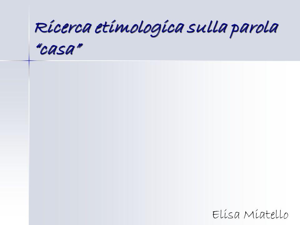 Ricerca etimologica sulla parola casa Elisa Miatello