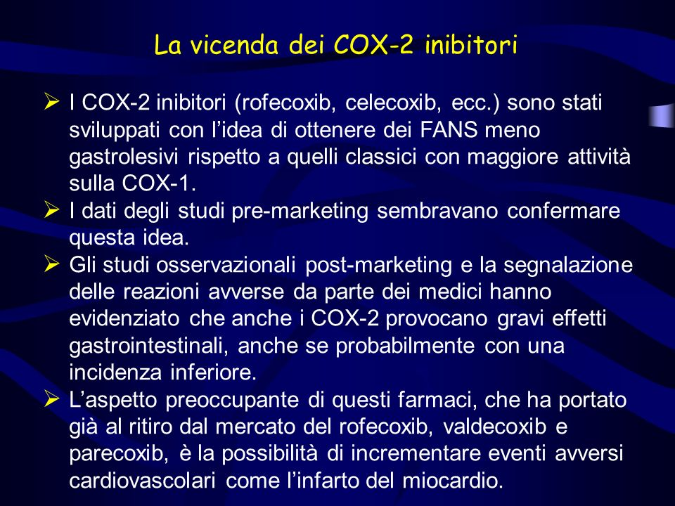 La vicenda dei COX-2 inibitori I COX-2 inibitori (rofecoxib, celecoxib, ecc.) sono stati sviluppati con lidea di ottenere dei FANS meno gastrolesivi r