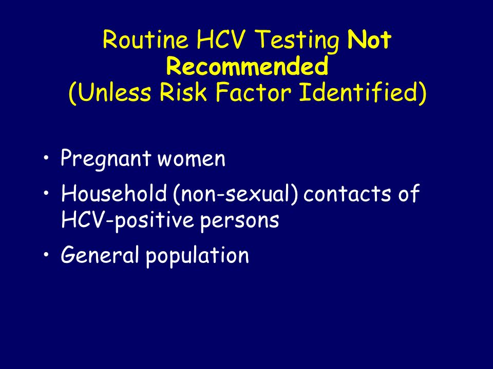 Routine HCV Testing Not Recommended (Unless Risk Factor Identified) Pregnant women Household (non-sexual) contacts of HCV-positive persons General pop
