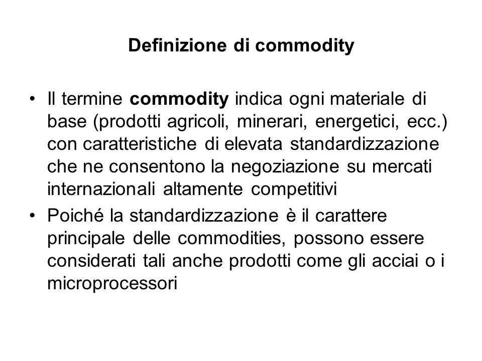 Tipologie di commodities (1) I principali settori riferibili ai mercati delle commodities sono: –Prodotti energetici –Metalli preziosi –Metalli industriali –Metalli strategici –Plastiche –Cereali e gruppo della soia –Tropicali o coloniali –Carni
