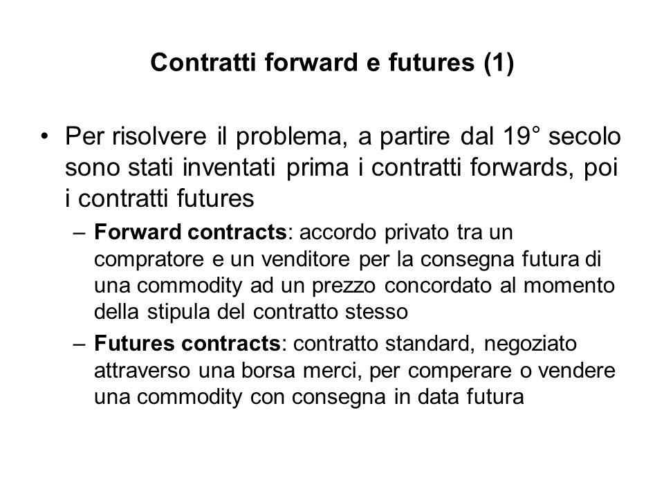 Contratti forward e futures (1) Per risolvere il problema, a partire dal 19° secolo sono stati inventati prima i contratti forwards, poi i contratti f
