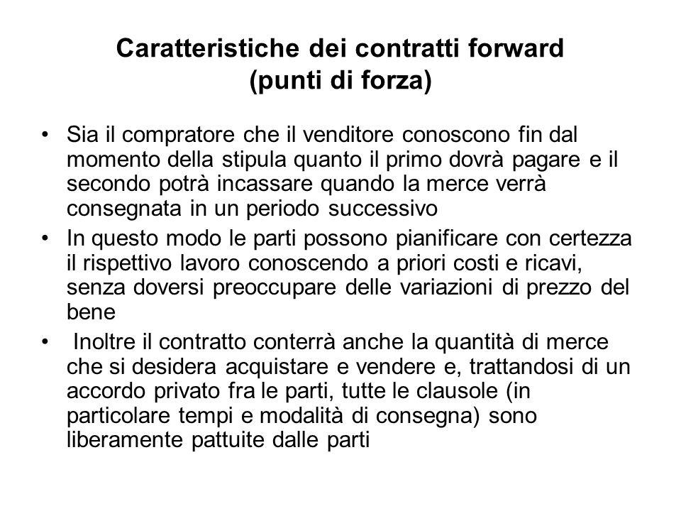 Caratteristiche dei contratti forward (punti di forza) Sia il compratore che il venditore conoscono fin dal momento della stipula quanto il primo dovr