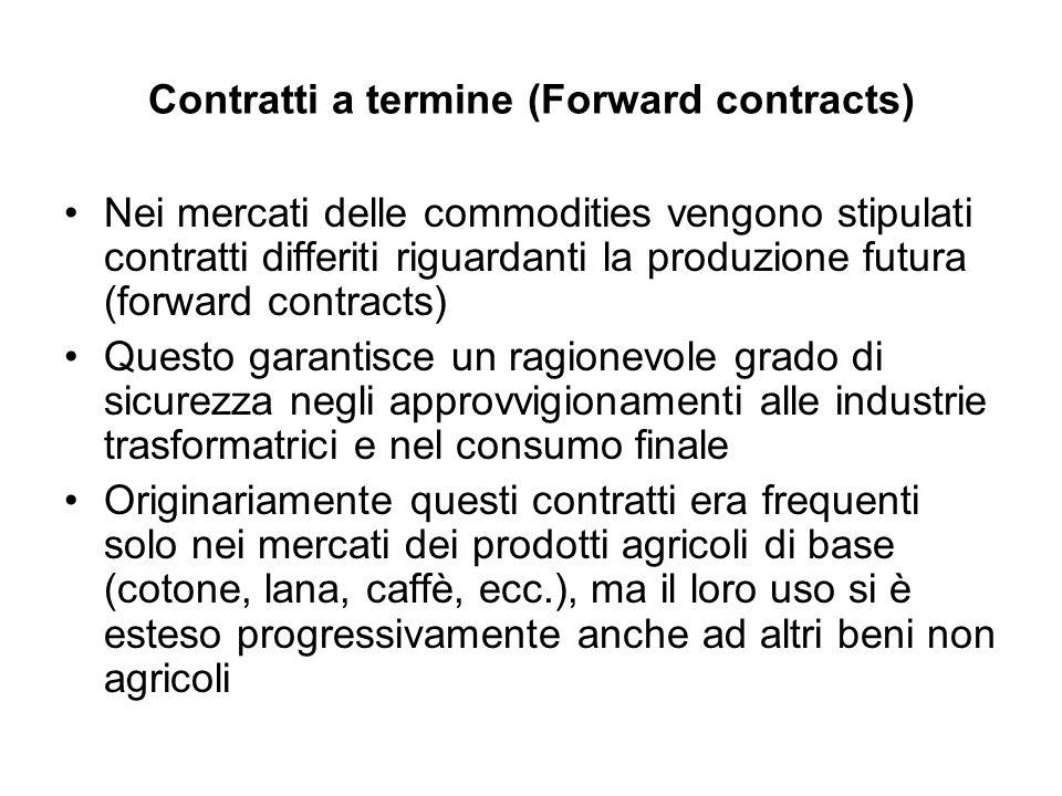 Contratti a termine (Forward contracts) Nei mercati delle commodities vengono stipulati contratti differiti riguardanti la produzione futura (forward
