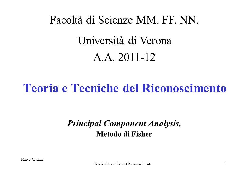 Marco Cristani Teoria e Tecniche del Riconoscimento1 Principal Component Analysis, Metodo di Fisher Facoltà di Scienze MM. FF. NN. Università di Veron