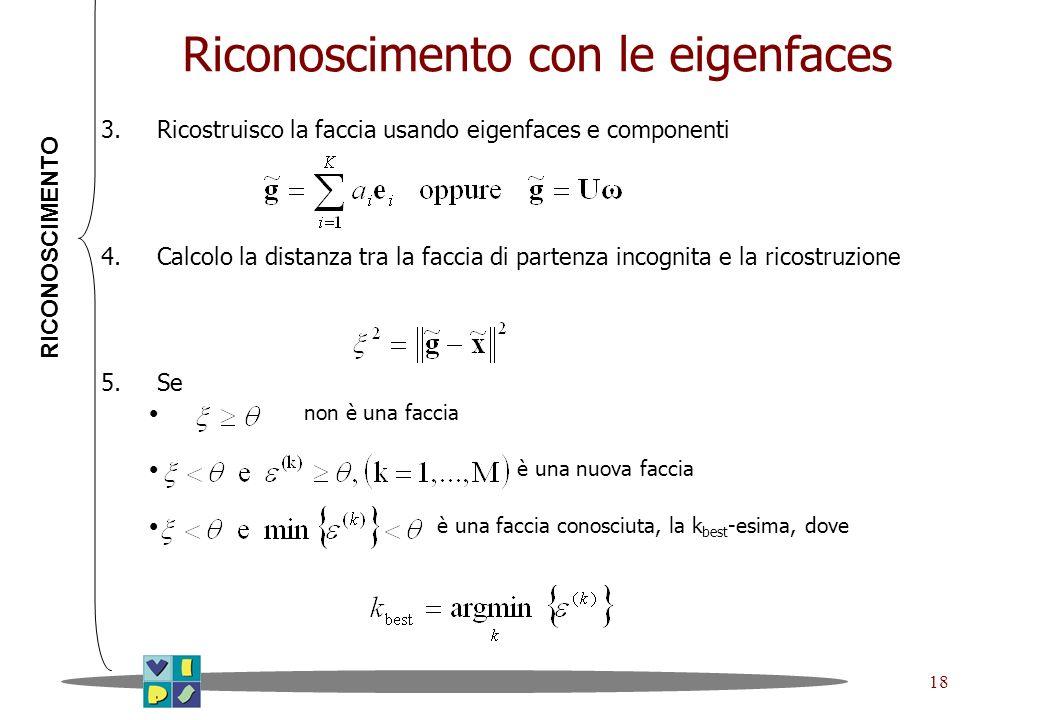 18 Riconoscimento con le eigenfaces 3.Ricostruisco la faccia usando eigenfaces e componenti 4.Calcolo la distanza tra la faccia di partenza incognita