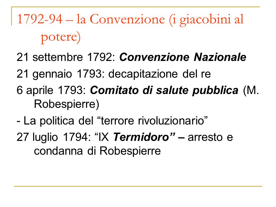 1792-94 – la Convenzione (i giacobini al potere) 21 settembre 1792: Convenzione Nazionale 21 gennaio 1793: decapitazione del re 6 aprile 1793: Comitato di salute pubblica (M.