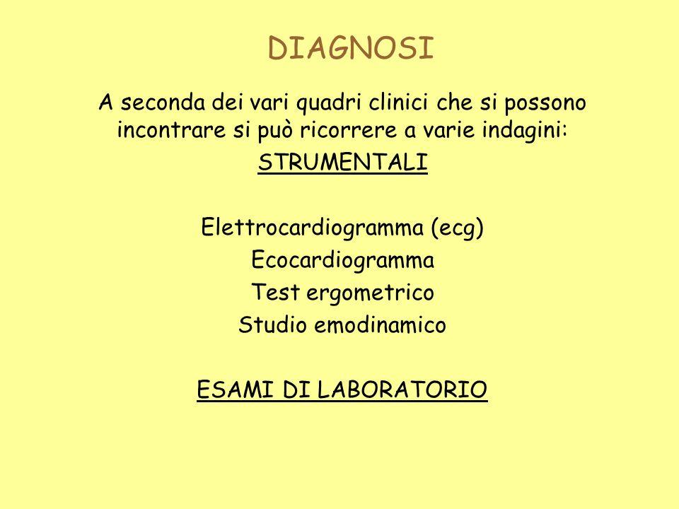 DIAGNOSI A seconda dei vari quadri clinici che si possono incontrare si può ricorrere a varie indagini: STRUMENTALI Elettrocardiogramma (ecg) Ecocardiogramma Test ergometrico Studio emodinamico ESAMI DI LABORATORIO