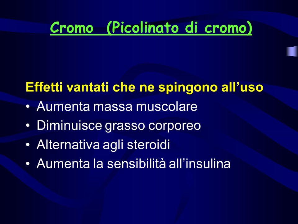 Cromo (Picolinato di cromo) Effetti vantati che ne spingono alluso Aumenta massa muscolare Diminuisce grasso corporeo Alternativa agli steroidi Aument