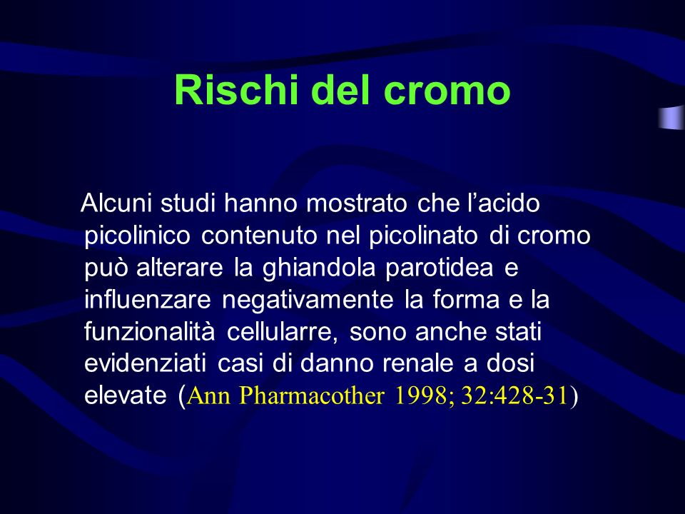 Rischi del cromo Alcuni studi hanno mostrato che lacido picolinico contenuto nel picolinato di cromo può alterare la ghiandola parotidea e influenzare