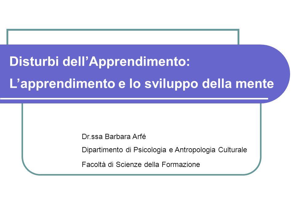 Disturbi dellApprendimento: Lapprendimento e lo sviluppo della mente Dr.ssa Barbara Arfé Dipartimento di Psicologia e Antropologia Culturale Facoltà di Scienze della Formazione