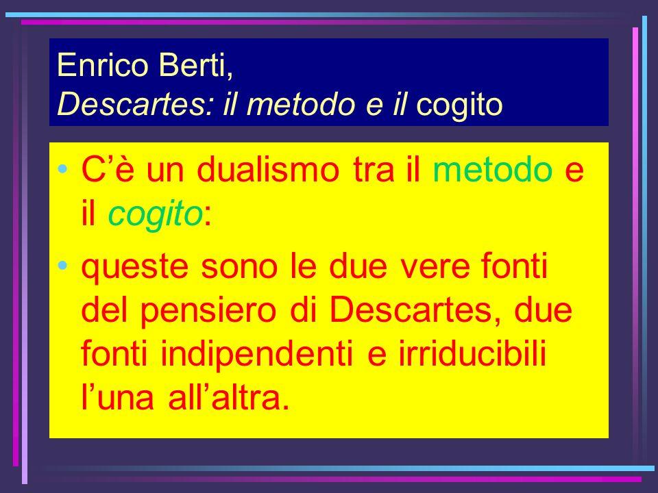 Enrico Berti, Descartes: il metodo e il cogito Cè un dualismo tra il metodo e il cogito: queste sono le due vere fonti del pensiero di Descartes, due