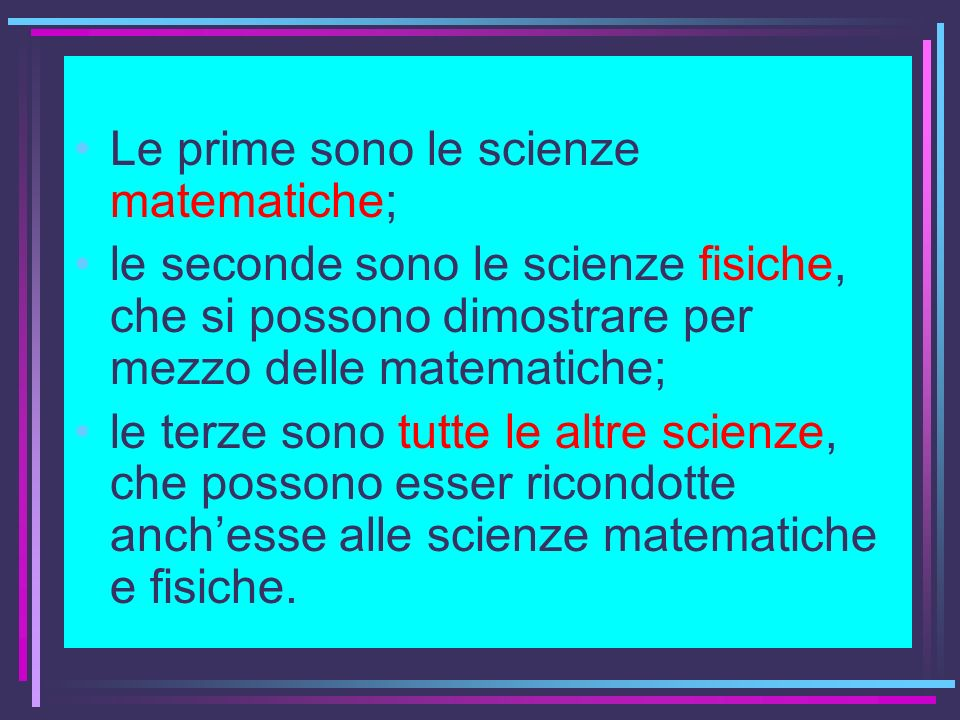Le prime sono le scienze matematiche; le seconde sono le scienze fisiche, che si possono dimostrare per mezzo delle matematiche; le terze sono tutte l