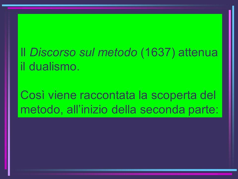 Il Discorso sul metodo (1637) attenua il dualismo. Così viene raccontata la scoperta del metodo, allinizio della seconda parte: