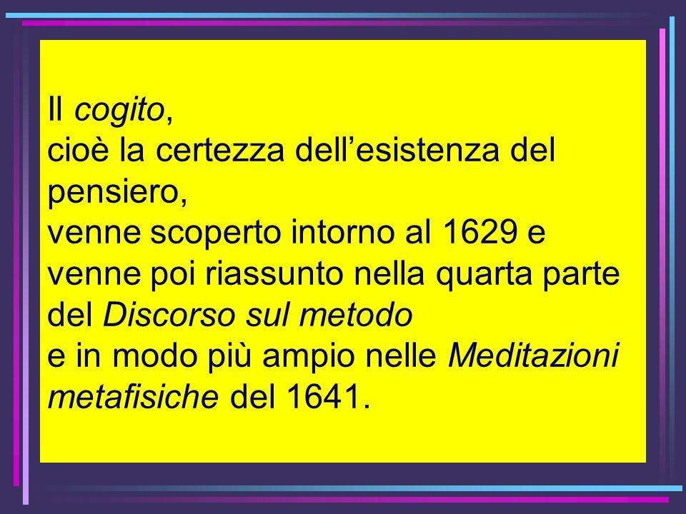 Il cogito, cioè la certezza dellesistenza del pensiero, venne scoperto intorno al 1629 e venne poi riassunto nella quarta parte del Discorso sul metod