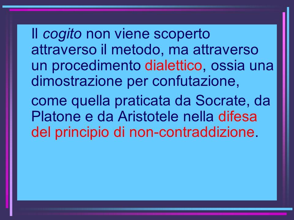 Il cogito non viene scoperto attraverso il metodo, ma attraverso un procedimento dialettico, ossia una dimostrazione per confutazione, come quella pra