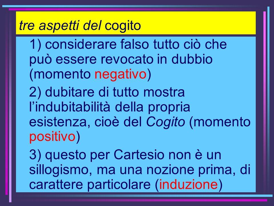 tre aspetti del cogito 1) considerare falso tutto ciò che può essere revocato in dubbio (momento negativo) 2) dubitare di tutto mostra lindubitabilità