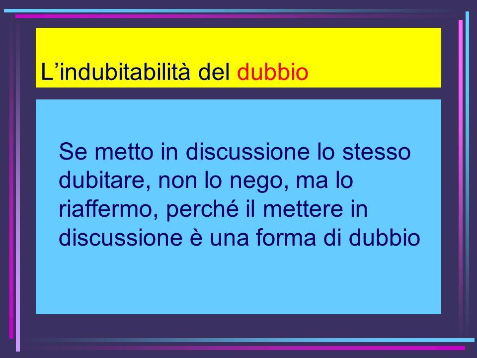 Lindubitabilità del dubbio Se metto in discussione lo stesso dubitare, non lo nego, ma lo riaffermo, perché il mettere in discussione è una forma di d