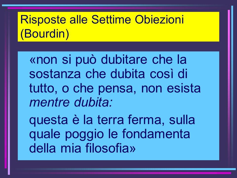 Risposte alle Settime Obiezioni (Bourdin) «non si può dubitare che la sostanza che dubita così di tutto, o che pensa, non esista mentre dubita: questa