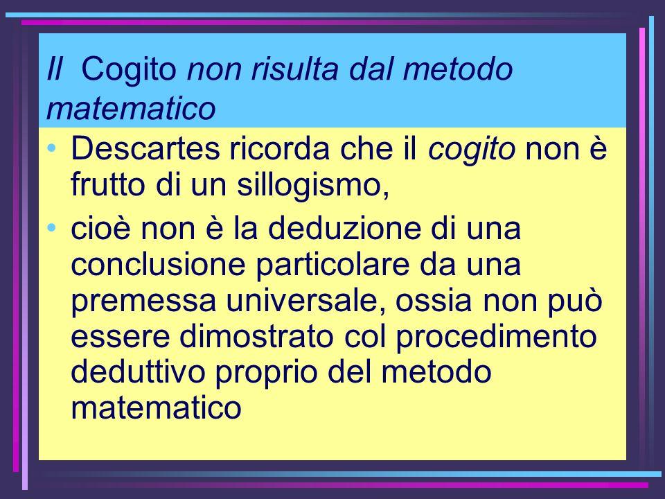 Il Cogito non risulta dal metodo matematico Descartes ricorda che il cogito non è frutto di un sillogismo, cioè non è la deduzione di una conclusione