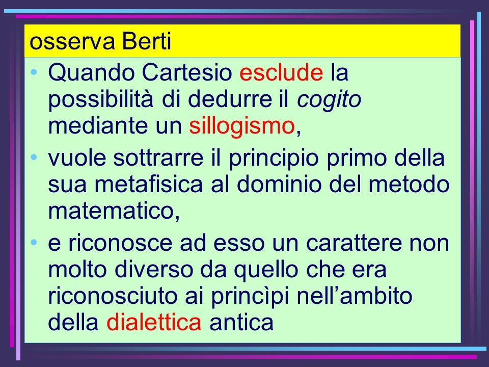 osserva Berti Quando Cartesio esclude la possibilità di dedurre il cogito mediante un sillogismo, vuole sottrarre il principio primo della sua metafis