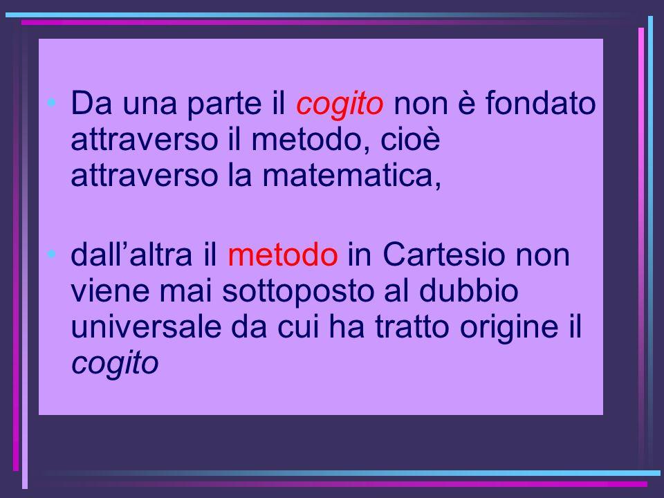 Da una parte il cogito non è fondato attraverso il metodo, cioè attraverso la matematica, dallaltra il metodo in Cartesio non viene mai sottoposto al
