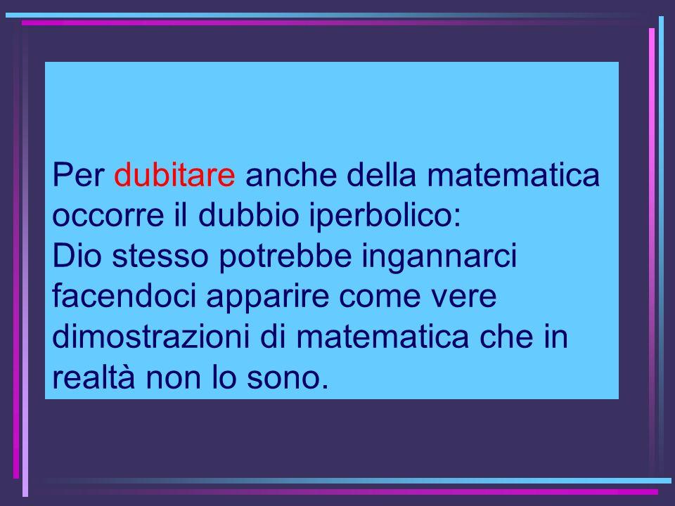 Per dubitare anche della matematica occorre il dubbio iperbolico: Dio stesso potrebbe ingannarci facendoci apparire come vere dimostrazioni di matemat
