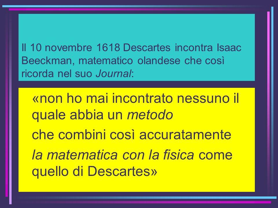 Il 10 novembre 1618 Descartes incontra Isaac Beeckman, matematico olandese che così ricorda nel suo Journal: «non ho mai incontrato nessuno il quale a