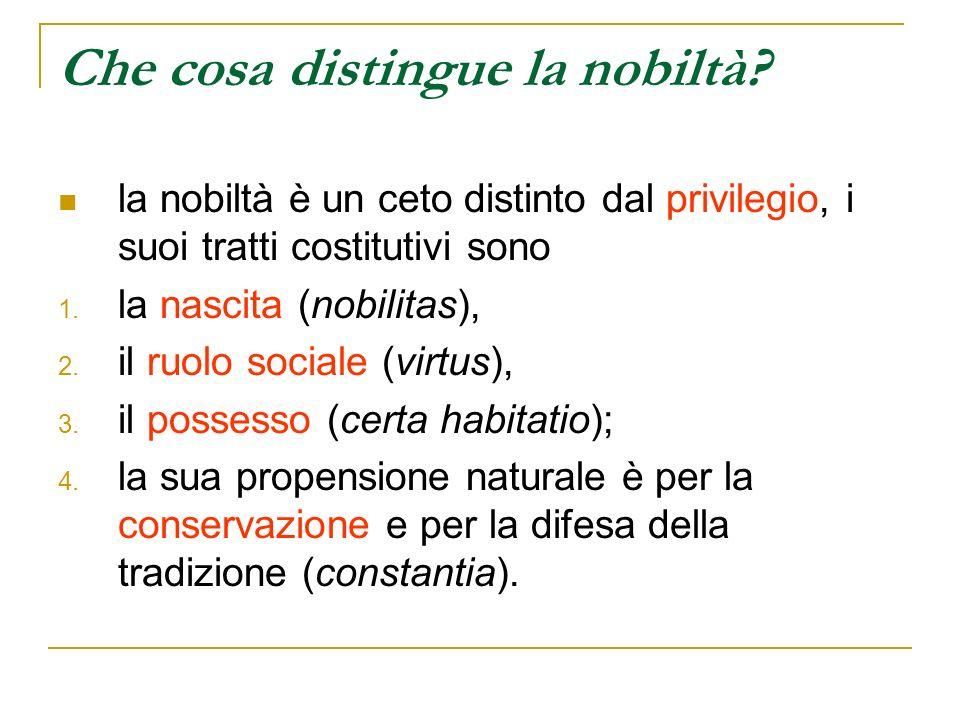 Che cosa distingue la nobiltà? la nobiltà è un ceto distinto dal privilegio, i suoi tratti costitutivi sono 1. la nascita (nobilitas), 2. il ruolo soc
