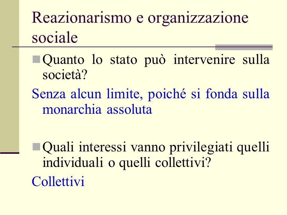 Reazionarismo e organizzazione sociale Quanto lo stato può intervenire sulla società? Senza alcun limite, poiché si fonda sulla monarchia assoluta Qua