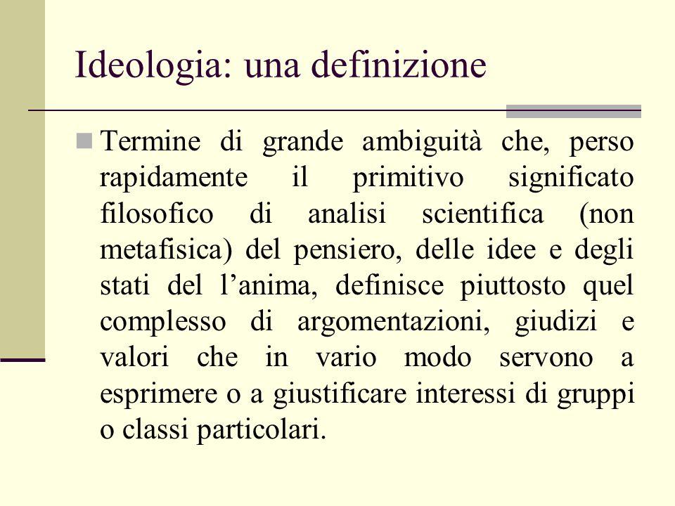 Ideologia: una definizione Termine di grande ambiguità che, perso rapidamente il primitivo significato filosofico di analisi scientifica (non metafisi