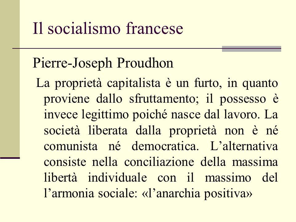 Il socialismo francese Pierre-Joseph Proudhon La proprietà capitalista è un furto, in quanto proviene dallo sfruttamento; il possesso è invece legitti